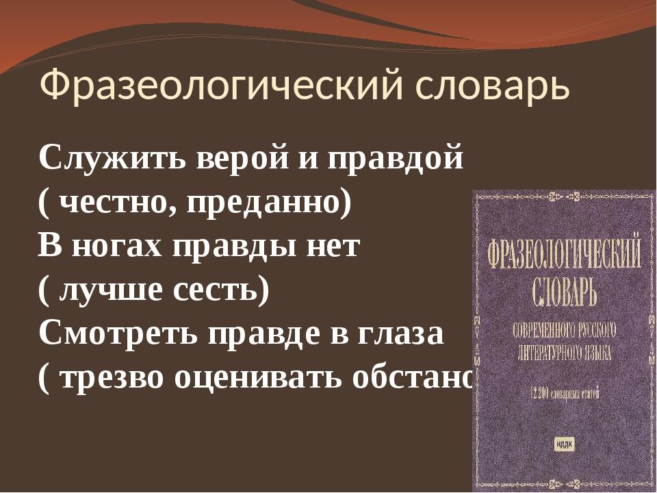 Фразеологический словарь Служить верой и правдой ( честно, преданно) В ногах...