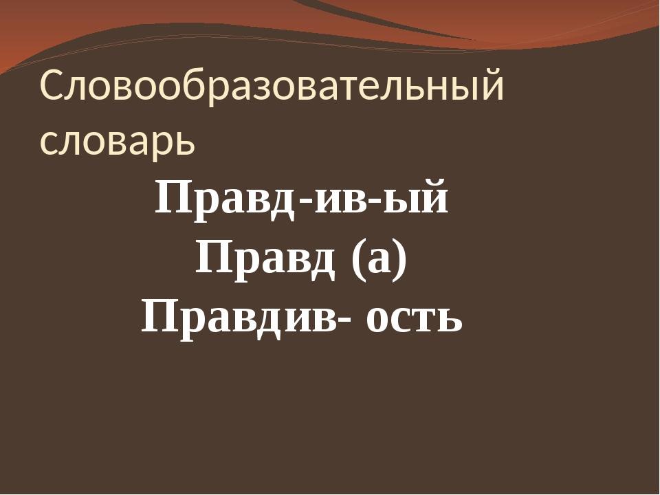 Словообразовательный словарь Правд-ив-ый Правд (а) Правдив- ость