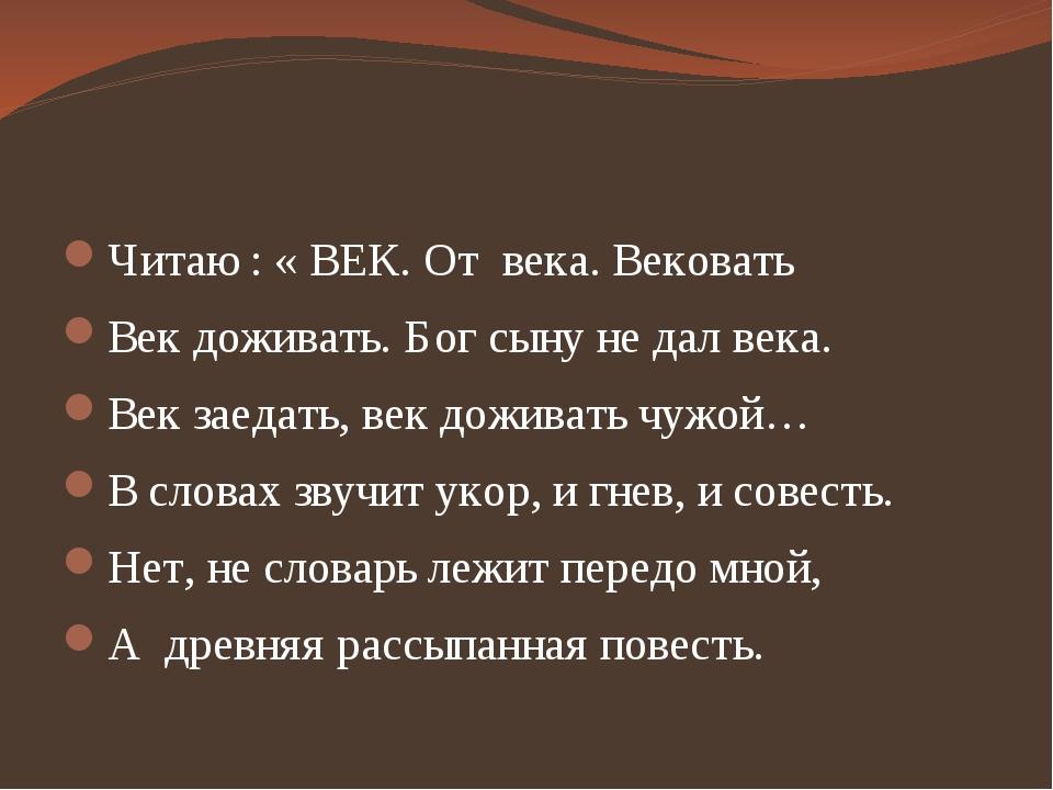 Читаю : « ВЕК. От века. Вековать Век доживать. Бог сыну не дал века. Век зае...