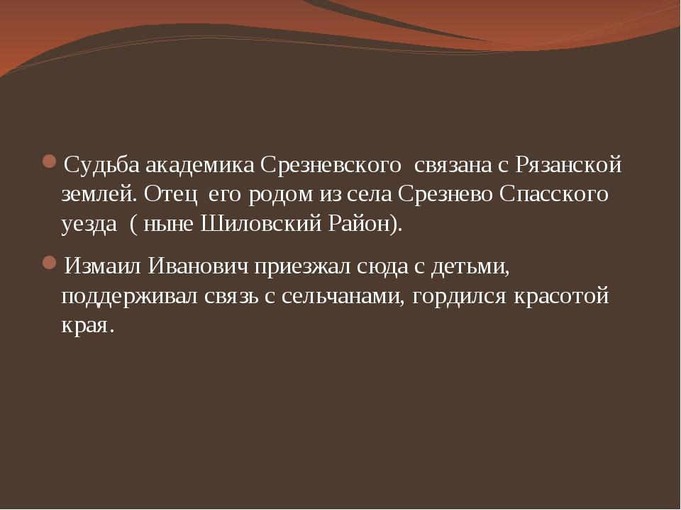 Судьба академика Срезневского связана с Рязанской землей. Отец его родом из...