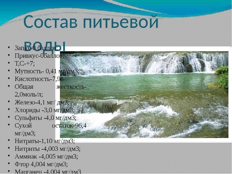 Состав питьевой воды Запах-0 баллов; Привкус-0баллов; Т,С-+7; Мутность- 0,41...