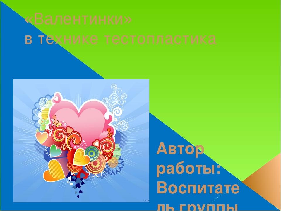 «Валентинки» в технике тестопластика Автор работы: Воспитатель группы продлён...