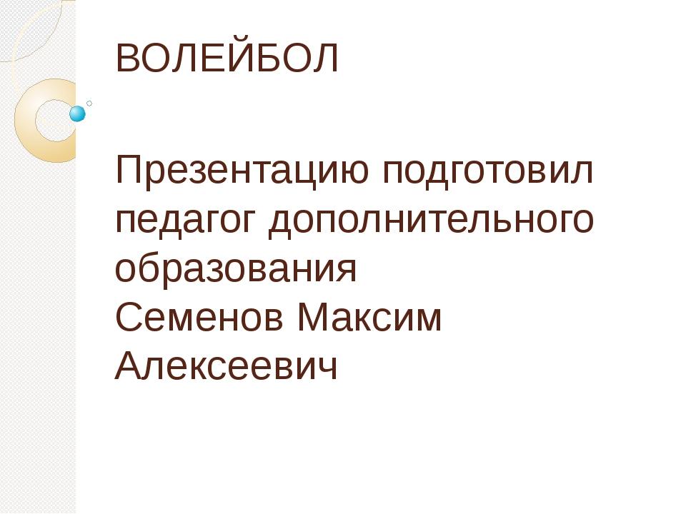 ВОЛЕЙБОЛ Презентацию подготовил педагог дополнительного образования Семенов М...