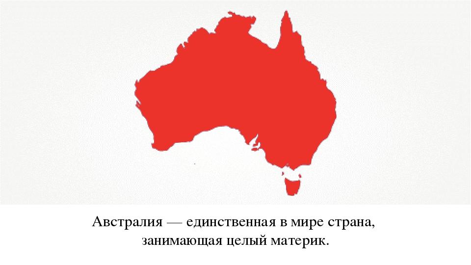 Австралия — единственная в мире страна, занимающая целый материк.