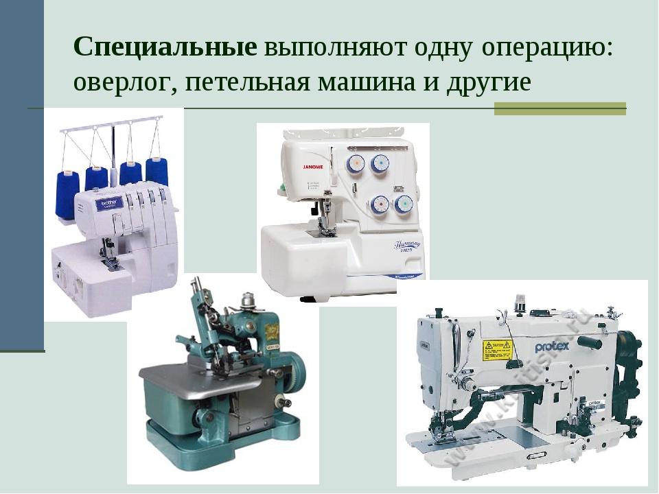 Специальные выполняют одну операцию: оверлог, петельная машина и другие