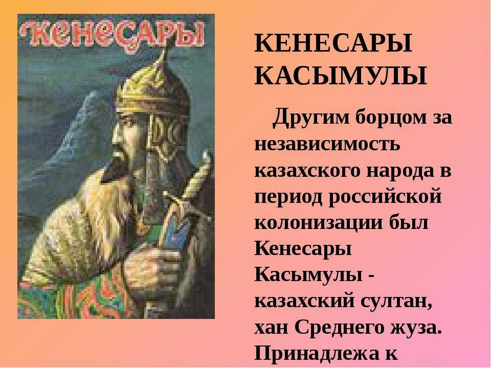 КЕНЕСАРЫ КАСЫМУЛЫ Другим борцом за независимость казахского народа в период...