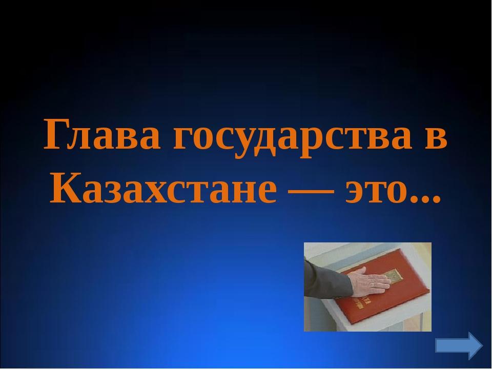 Глава государства в Казахстане — это...