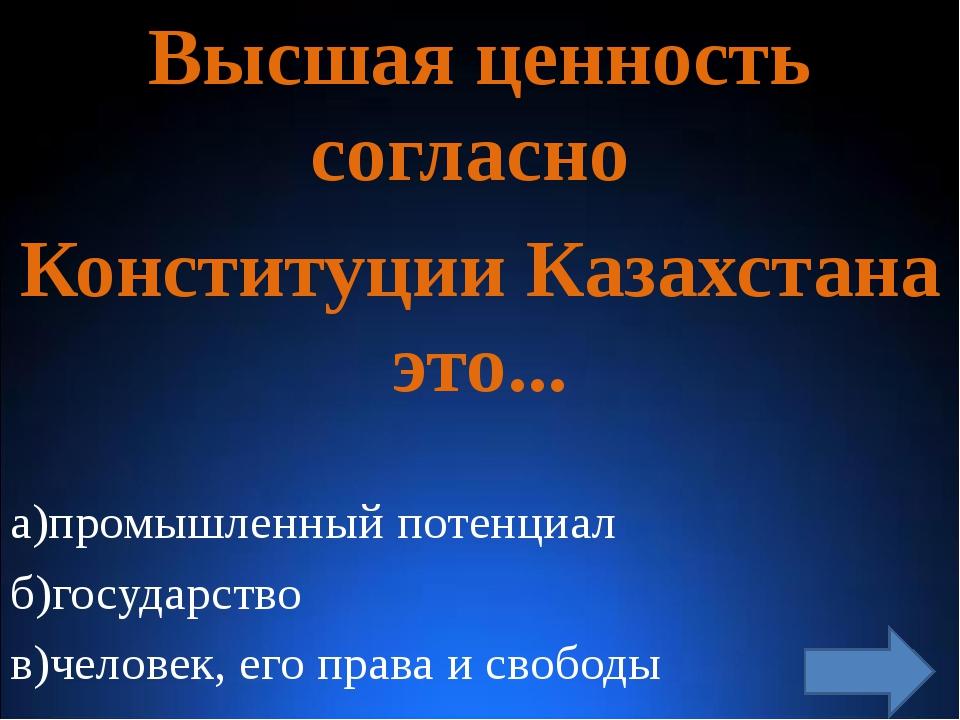 Высшая ценность согласно Конституции Казахстана это... а)промышленный потенц...