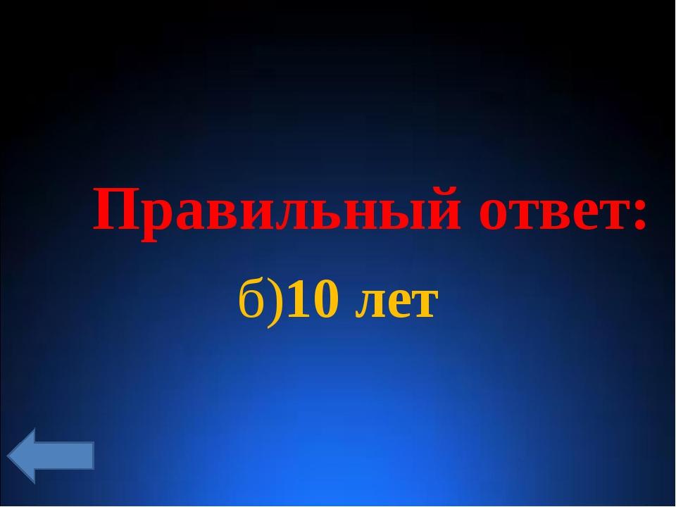 Правильный ответ: б)10 лет