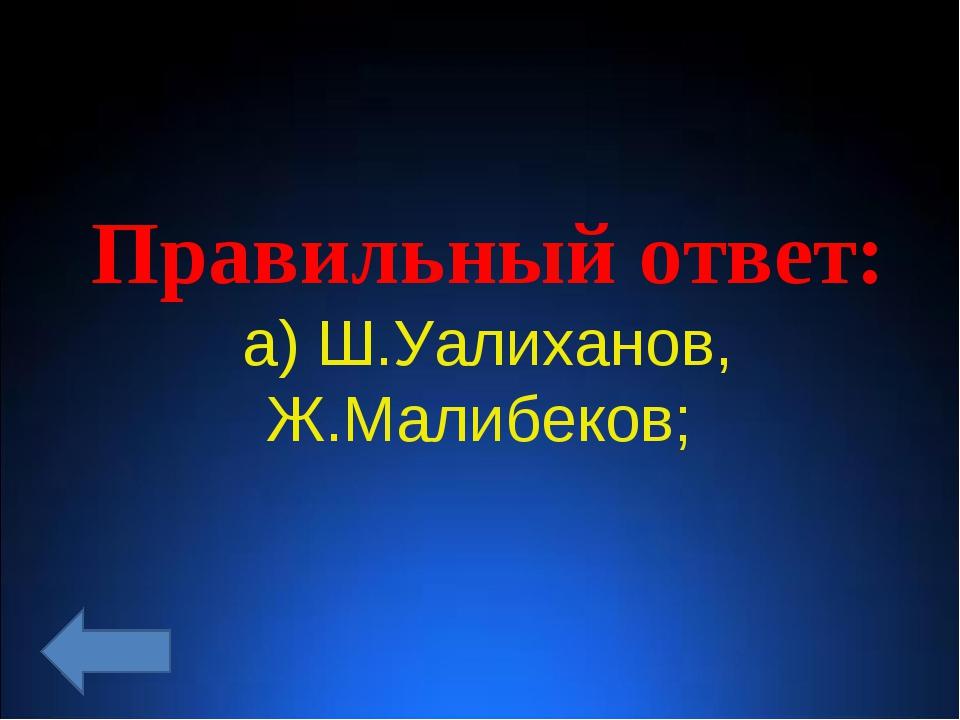 Правильный ответ: а) Ш.Уалиханов, Ж.Малибеков;