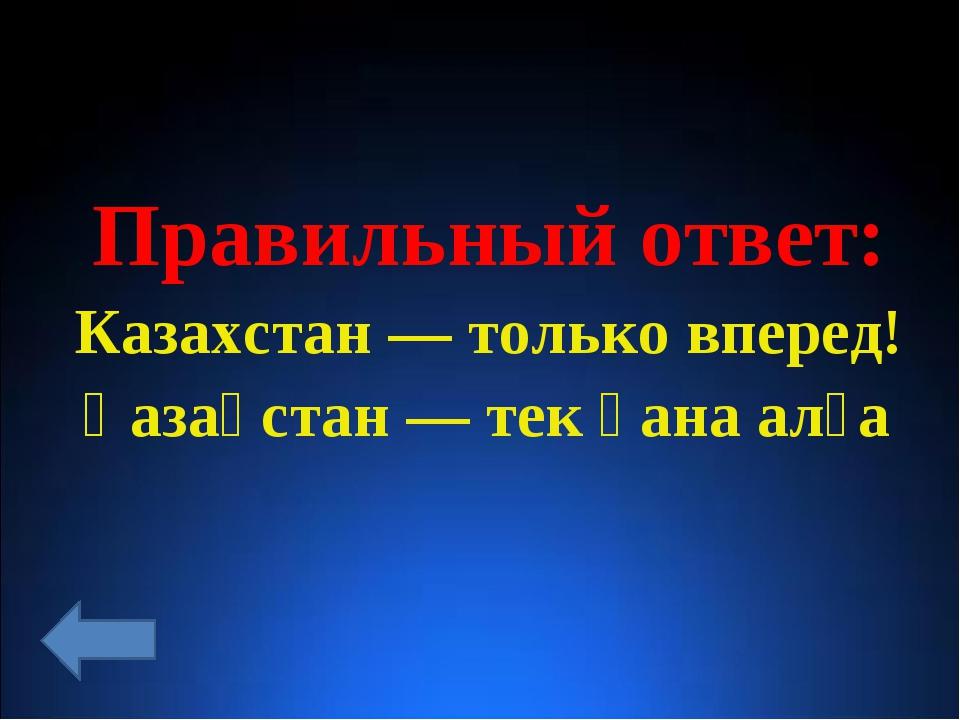 Правильный ответ: Казахстан— только вперед! Қазақстан— тек қана алға