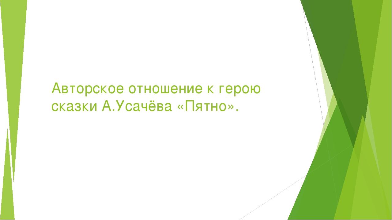 Авторское отношение к герою сказки А.Усачёва «Пятно».