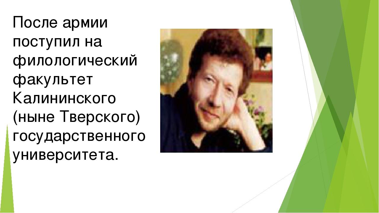 После армии поступил на филологический факультет Калининского (ныне Тверског...