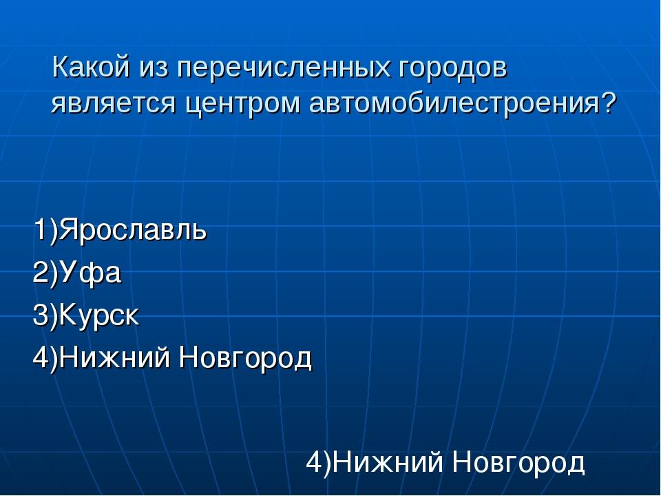 Какой из перечисленных городов является центром автомобилестроения? 1)Ярослав...