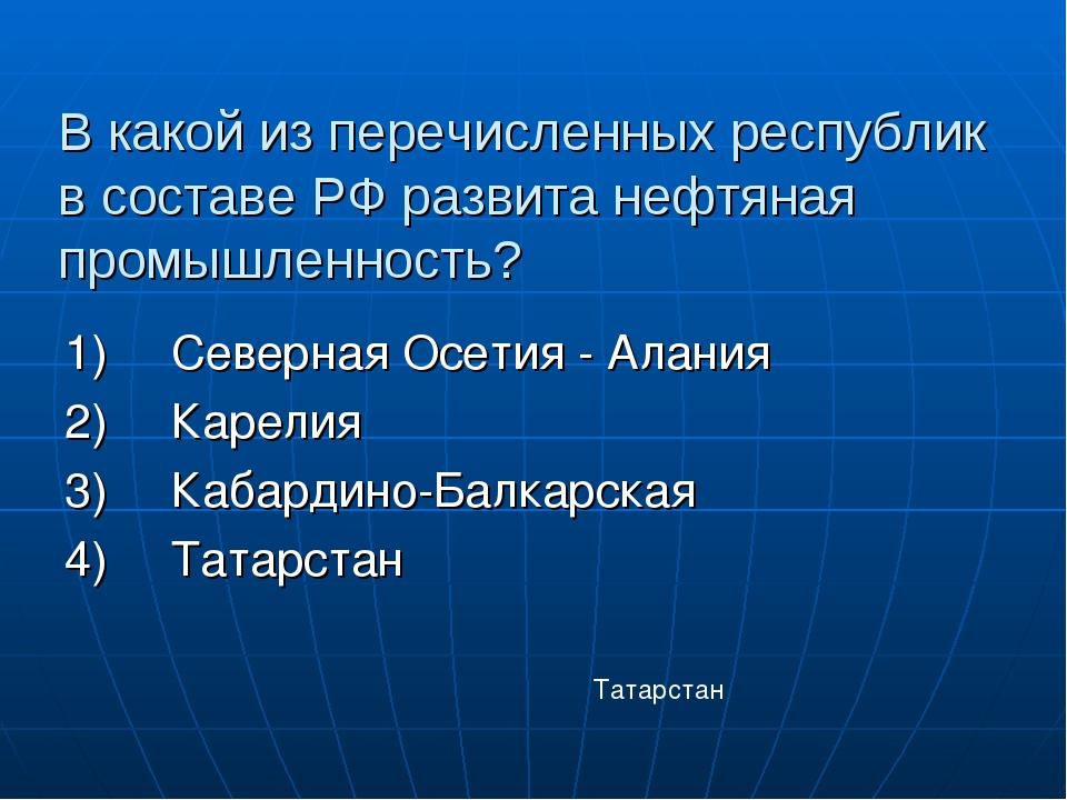 В какой из перечисленных республик в составе РФ развита нефтяная промышленнос...