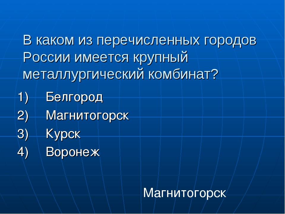 В каком из перечисленных городов России имеется крупный металлургический комб...