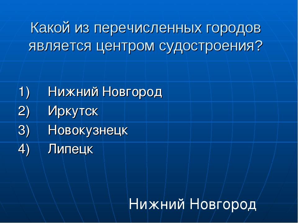 Какой из перечисленных городов является центром судостроения? 1)Нижний Новго...