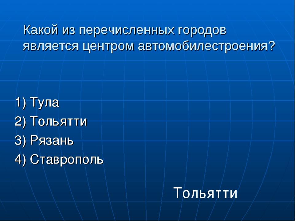 Какой из перечисленных городов является центром автомобилестроения? 1) Тула 2...