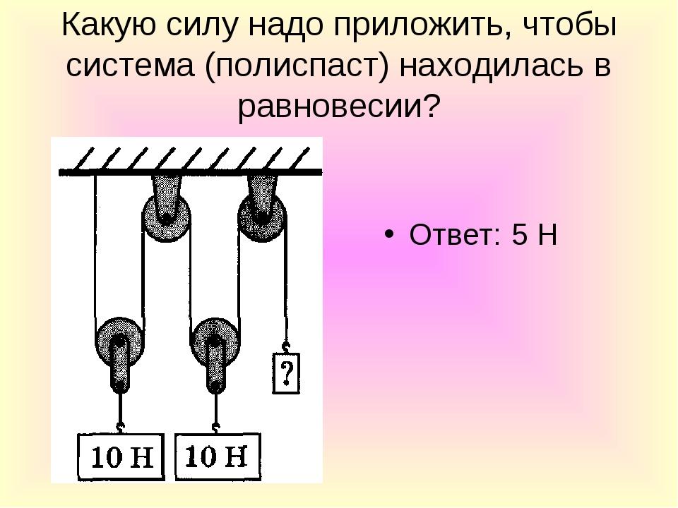 Какую силу надо приложить, чтобы система (полиспаст) находилась в равновесии?...
