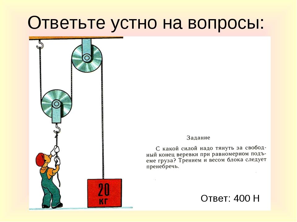 Ответьте устно на вопросы: Ответ: 400 Н