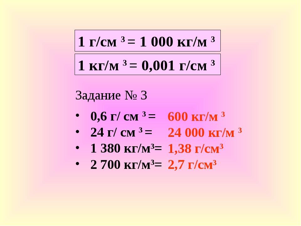 1 г/см 3 = 1 000 кг/м 3 Задание № 3 0,6 г/ см 3 = 24 г/ см 3 = 1 380 кг/м3= 2...