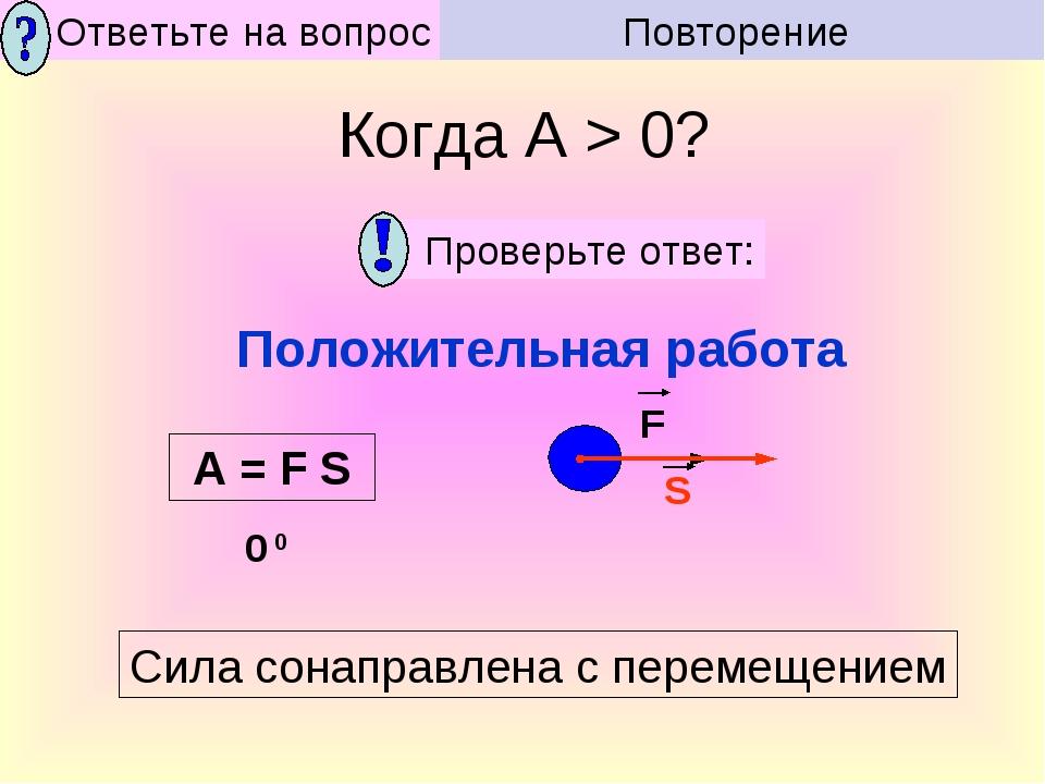 Сила сонаправлена с перемещением Положительная работа Когда А > 0? Повторение