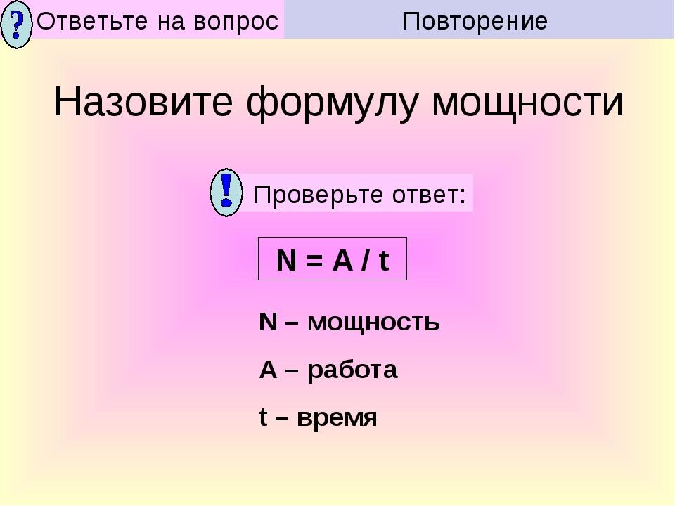Назовите формулу мощности N = A / t N – мощность A – работа t – время Повторе...