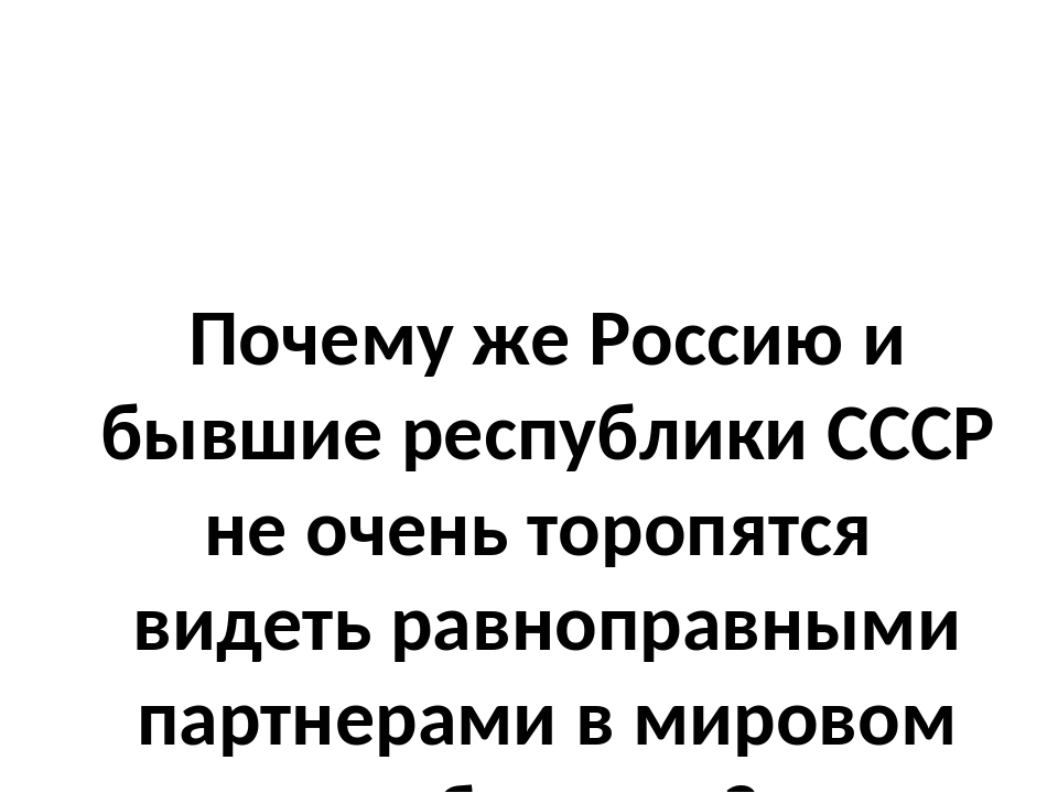 Почему же Россию и бывшие республики СССР не очень торопятся видеть равноправ...