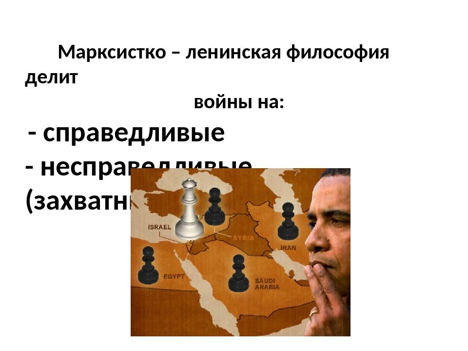 Марксистко – ленинская философия делит войны на: - справедливые - несправедл...