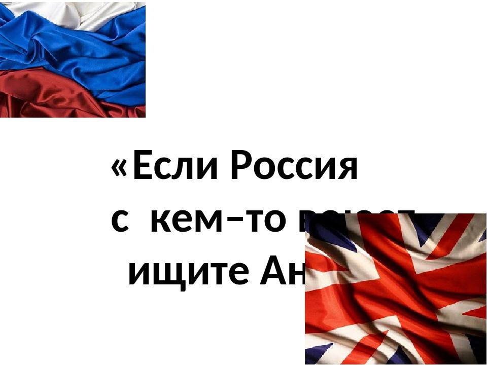 «Если Россия с кем–то воюет – ищите Англию»