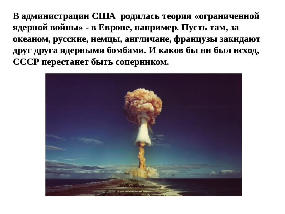 В администрации США родилась теория «ограниченной ядерной войны» - в Европе,...