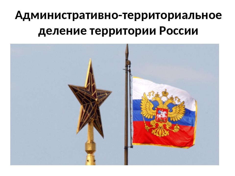 Административно-территориальное деление территории России