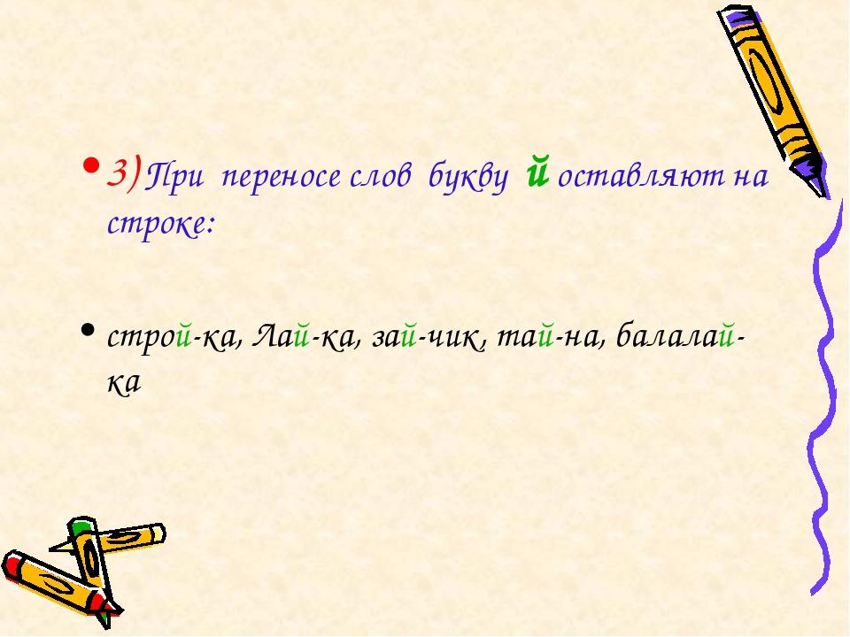 3) При переносе слов букву й оставляют на строке: строй-ка, Лай-ка, зай-чик,...