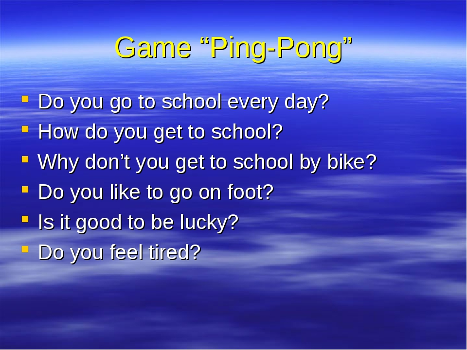 "Game ""Ping-Pong"" Do you go to school every day? How do you get to school? Why..."