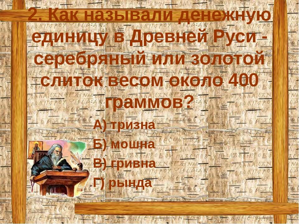 2. Как называли денежную единицу в Древней Руси - серебряный или золотой слит...