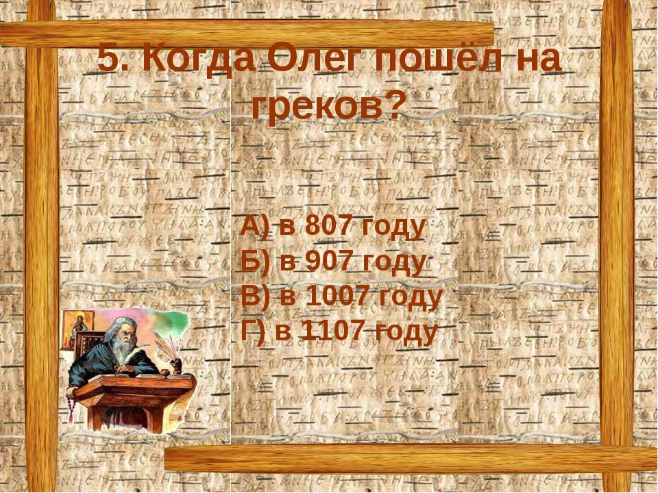 5. Когда Олег пошёл на греков? А) в 807 году Б) в 907 году В) в 1007 году Г)...