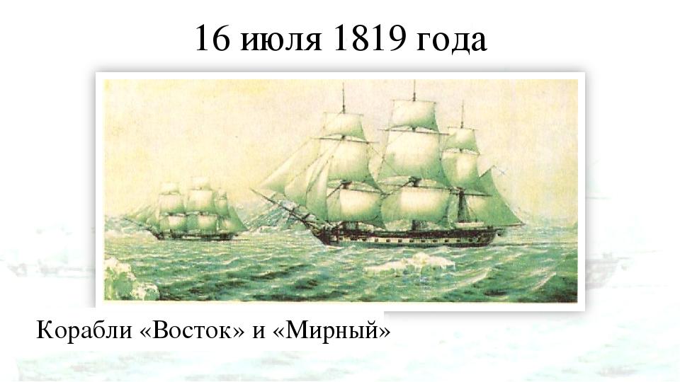 16 июля 1819 года Корабли «Восток» и «Мирный»