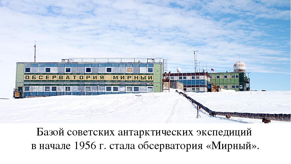 Базой советских антарктических экспедиций в начале 1956 г. стала обсерватория...