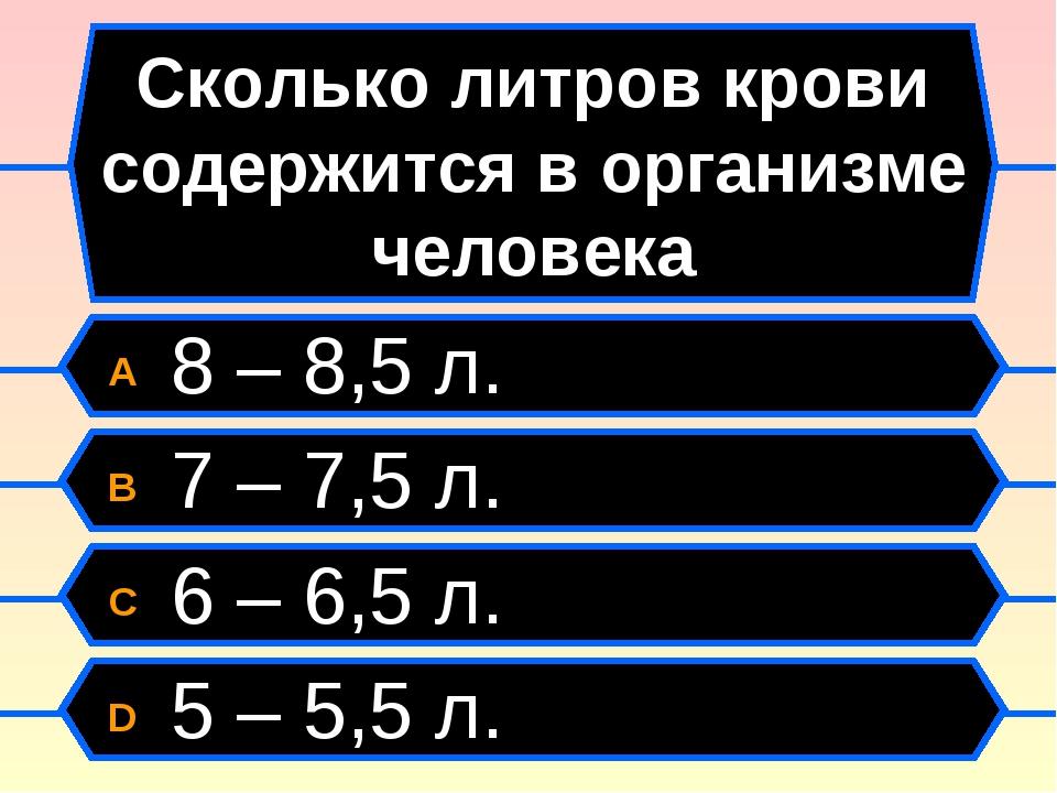 Сколько литров крови содержится в организме человека A 8 – 8,5 л. B 7 – 7,5 л...