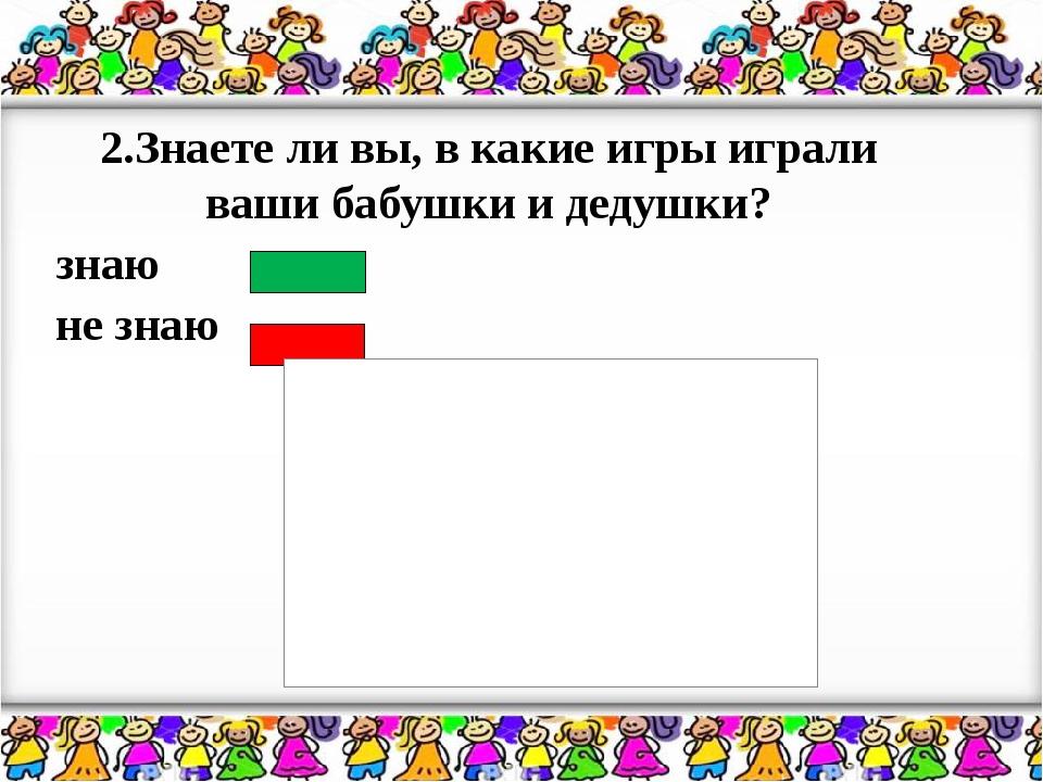 2.Знаете ли вы, в какие игры играли ваши бабушки и дедушки? знаю не знаю