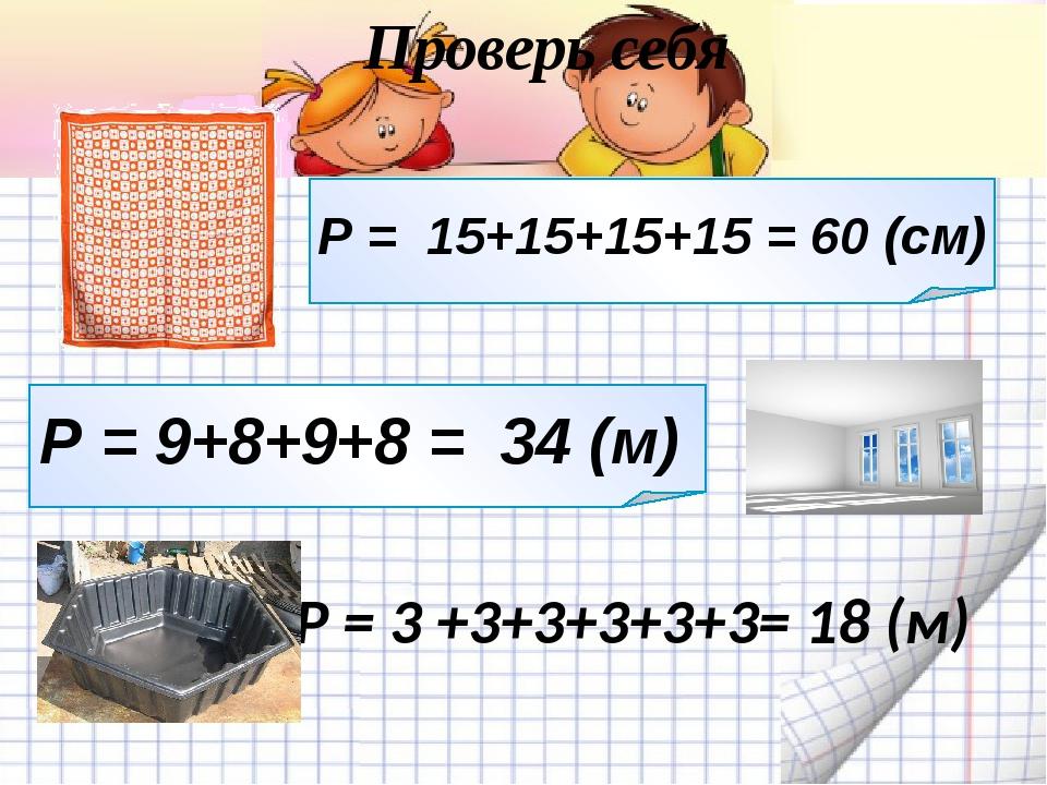 Проверь себя Р = 15+15+15+15 = 60 (см) Р = 9+8+9+8 = 34 (м) Р = 3 +3+3+3+3+3=...