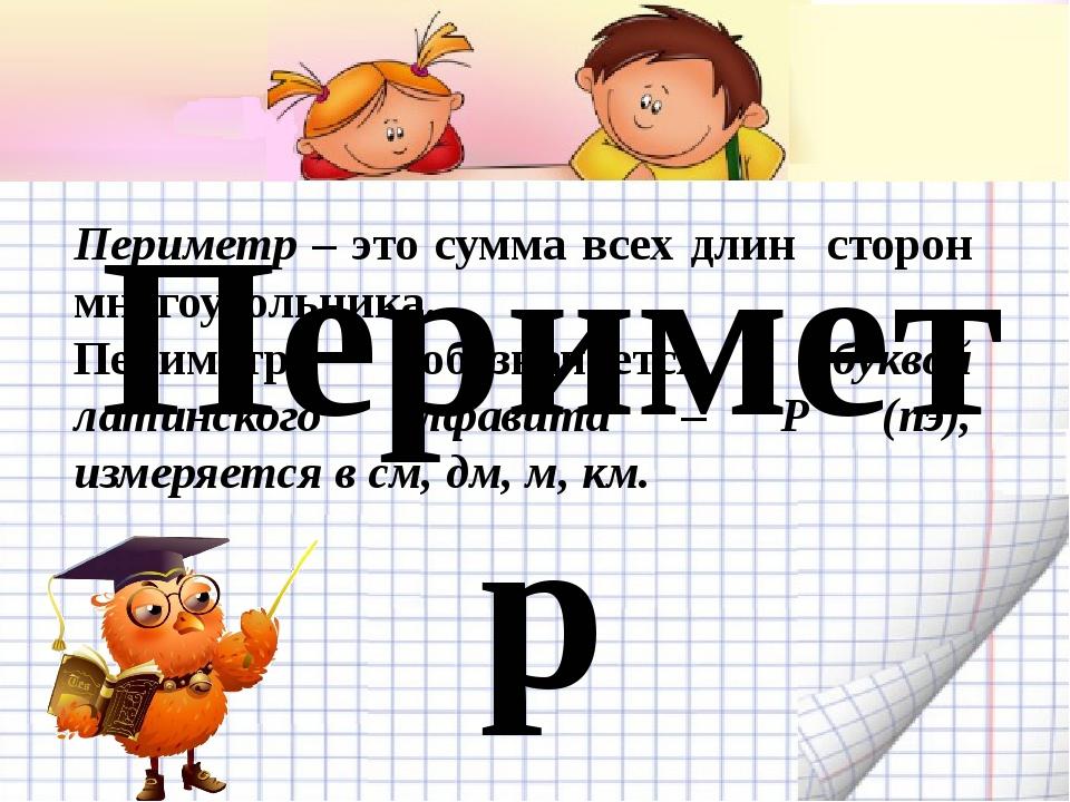 Периметр Периметр – это сумма всех длин сторон многоугольника. Периметр обозн...