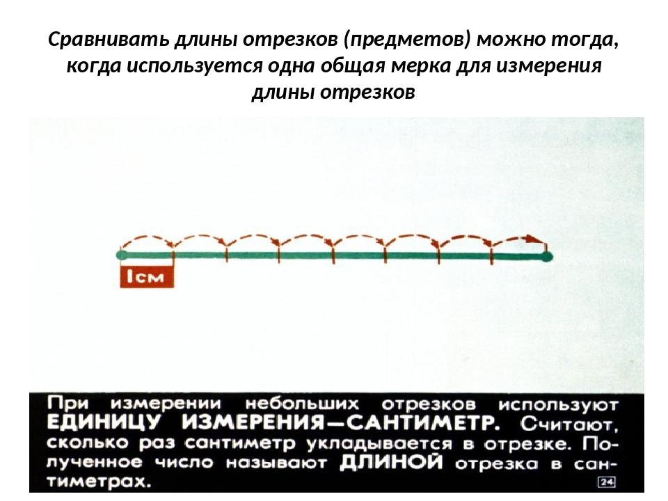 Сравнивать длины отрезков (предметов) можно тогда, когда используется одна об...
