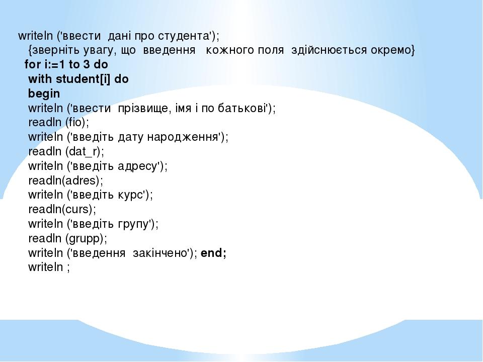 writeln ('ввести дані про студента'); {зверніть увагу, що введення кожного по...