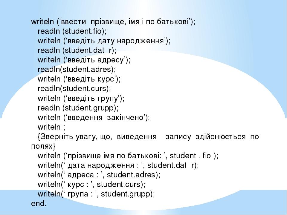 writeln ('ввести прізвище, імя і по батькові'); readln (student.fio); writeln...