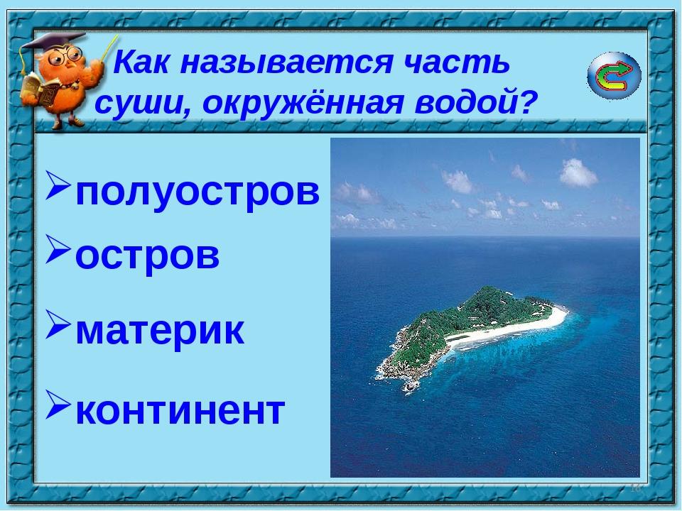 * Как называется часть суши, окружённая водой? полуостров остров континент ма...