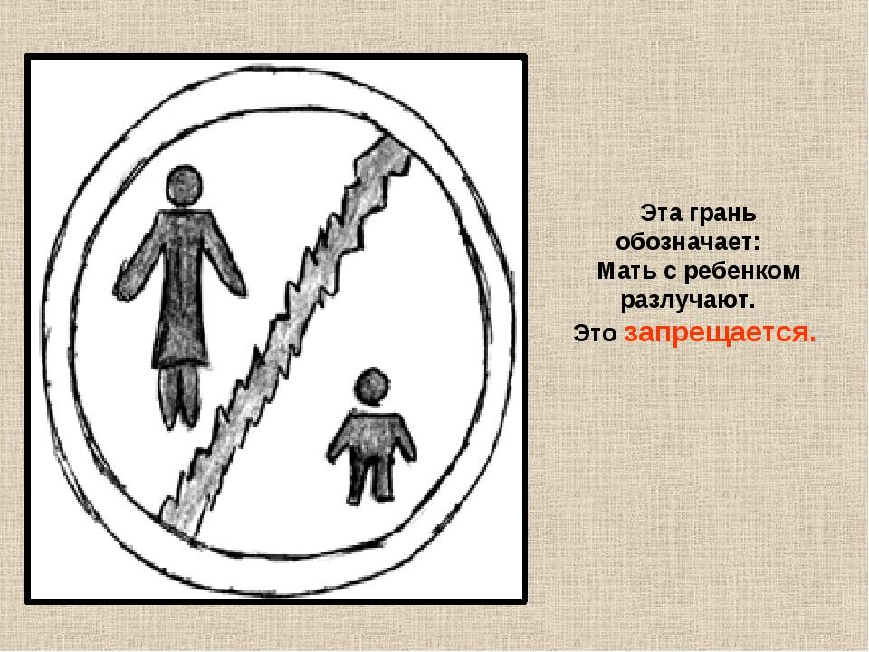 Эта грань обозначает: Мать с ребенком разлучают. Это запрещается.