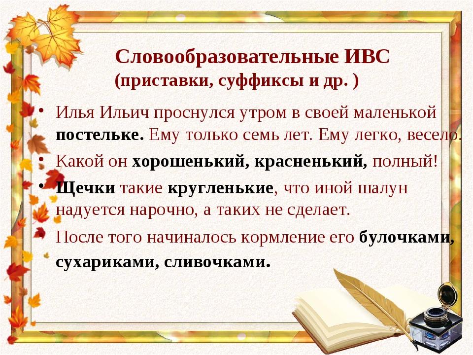 Словообразовательные ИВС (приставки, суффиксы и др. ) Илья Ильич проснулся у...