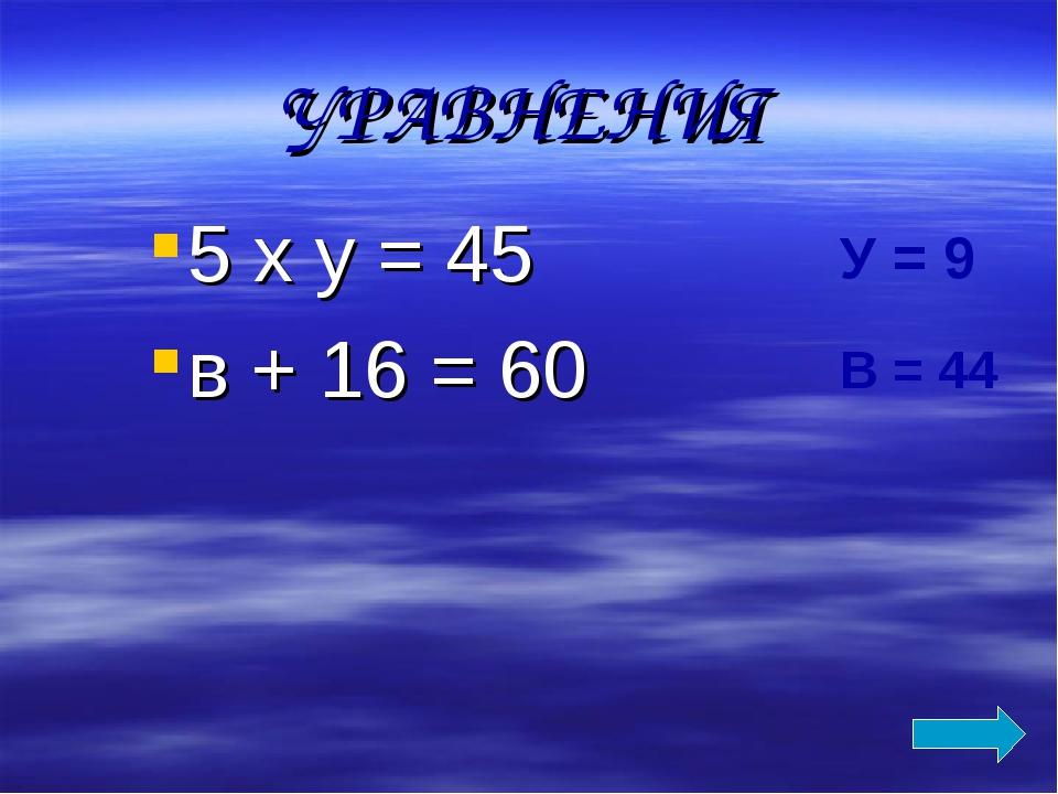 УРАВНЕНИЯ 5 х у = 45 в + 16 = 60 У = 9 В = 44