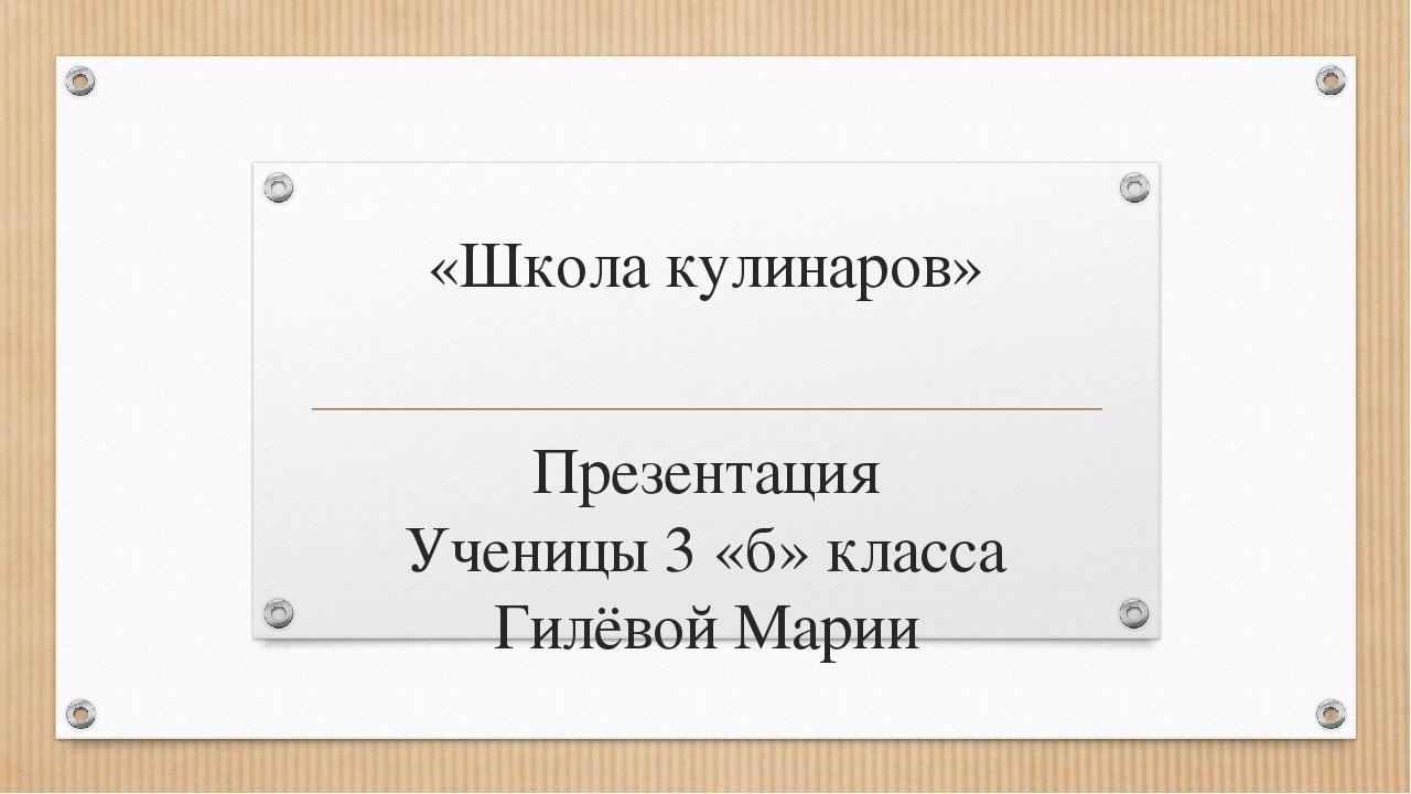«Школа кулинаров» Презентация Ученицы 3 «б» класса Гилёвой Марии